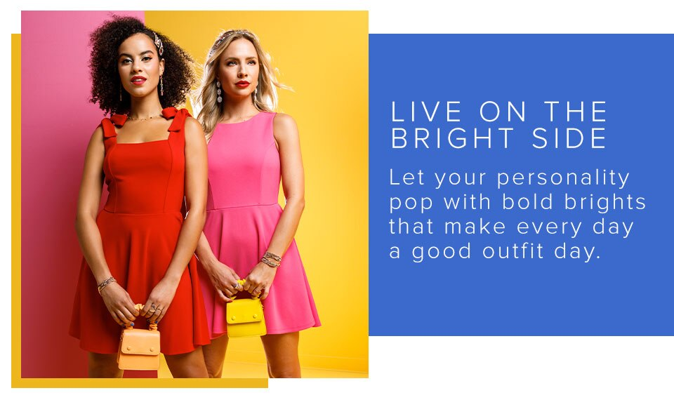 Live On The Bright Side. Let Your Personality Pop With Bold Brights That Make Every Day A Good Oufit. Click Here To Shop The Collection.